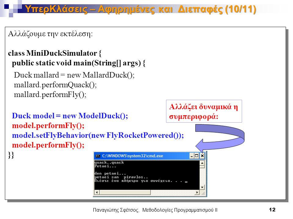 Αλλάζουμε την εκτέλεση: class MiniDuckSimulator { public static void main(String[] args) { Duck mallard = new MallardDuck(); mallard.performQuack(); mallard.performFly(); Duck model = new ModelDuck(); model.performFly(); model.setFlyBehavior(new FlyRocketPowered()); model.performFly(); }} Αλλάζουμε την εκτέλεση: class MiniDuckSimulator { public static void main(String[] args) { Duck mallard = new MallardDuck(); mallard.performQuack(); mallard.performFly(); Duck model = new ModelDuck(); model.performFly(); model.setFlyBehavior(new FlyRocketPowered()); model.performFly(); }} Παναγιώτης Σφέτσος, Μεθοδολογίες Προγραμματισμού ΙΙ 12 ΥπερΚλάσεις – Αφηρημένες και Διεπαφές (10/11) Αλλάζει δυναμικά η συμπεριφορά: