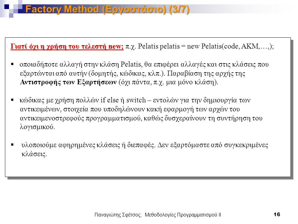 Παναγιώτης Σφέτσος, Μεθοδολογίες Προγραμματισμού ΙΙ 16 Factory Method (Εργοστάσιο) (3/7) Γιατί όχι η χρήση του τελεστή new; Γιατί όχι η χρήση του τελεστή new; π.χ.