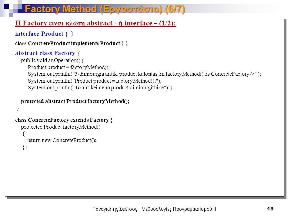 Παναγιώτης Σφέτσος, Μεθοδολογίες Προγραμματισμού ΙΙ 19 Factory Method (Εργοστάσιο) (6/7) Η Factory είναι κλάση abstract - ή interface – (1/2): interface Product { } class ConcreteProduct implements Product { } abstract class Factory { public void anOperation() { Product product = factoryMethod(); System.out.println( 3-dimiourgia antik.