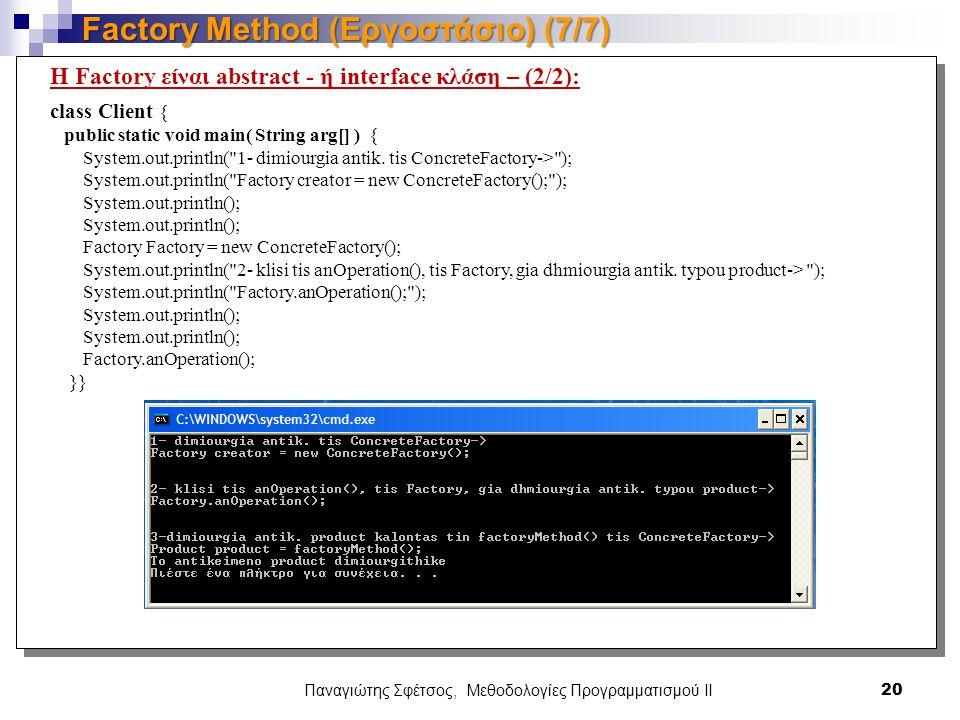 Παναγιώτης Σφέτσος, Μεθοδολογίες Προγραμματισμού ΙΙ 20 Factory Method (Εργοστάσιο) (7/7) Η Factory είναι abstract - ή interface κλάση – (2/2): class Client { public static void main( String arg[] ) { System.out.println( 1- dimiourgia antik.