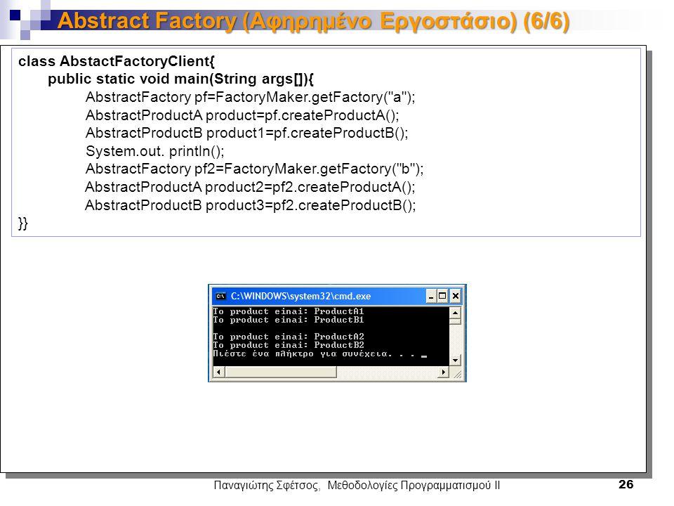 Παναγιώτης Σφέτσος, Μεθοδολογίες Προγραμματισμού ΙΙ 26 Abstract Factory (Αφηρημένο Εργοστάσιο) (6/6) class AbstactFactoryClient{ public static void main(String args[]){ AbstractFactory pf=FactoryMaker.getFactory( a ); AbstractProductA product=pf.createProductA(); AbstractProductB product1=pf.createProductB(); System.out.