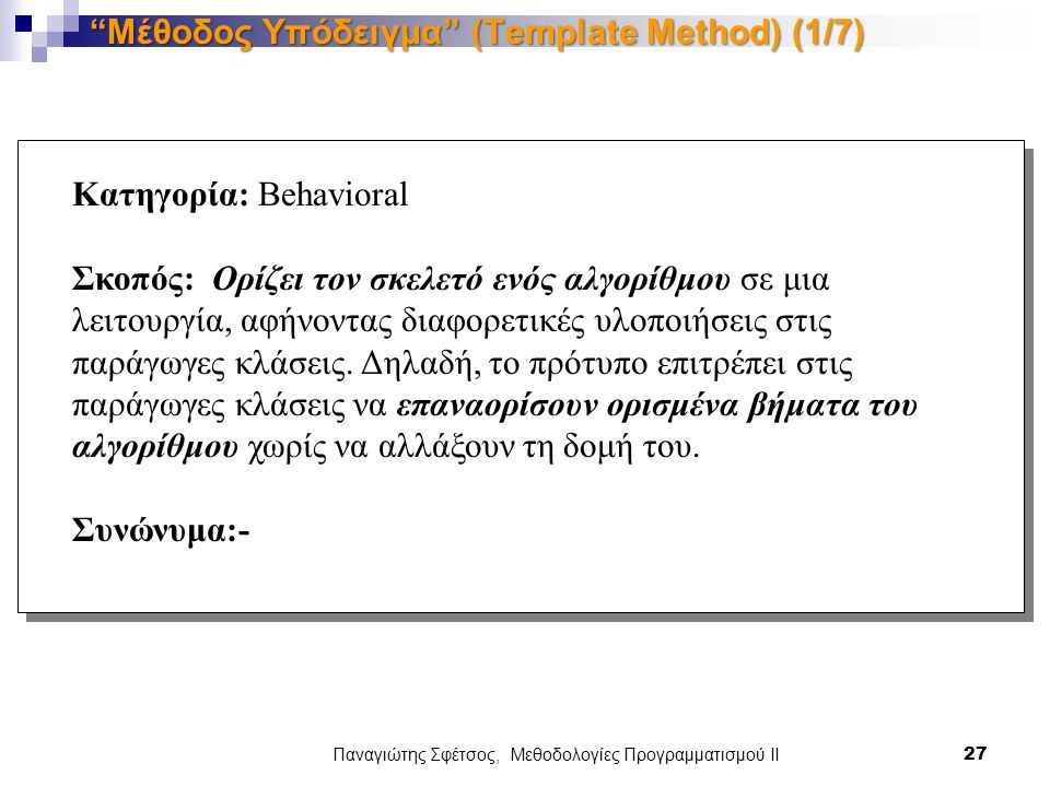 Παναγιώτης Σφέτσος, Μεθοδολογίες Προγραμματισμού ΙΙ 27 Μέθοδος Υπόδειγμα (Template Method) (1/7) Κατηγορία: Behavioral Σκοπός: Ορίζει τον σκελετό ενός αλγορίθμου σε μια λειτουργία, αφήνοντας διαφορετικές υλοποιήσεις στις παράγωγες κλάσεις.