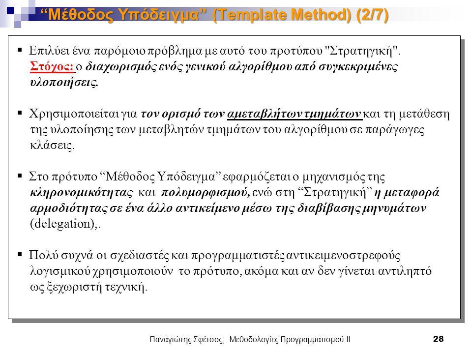 Παναγιώτης Σφέτσος, Μεθοδολογίες Προγραμματισμού ΙΙ 28 Μέθοδος Υπόδειγμα (Template Method) (2/7)  Επιλύει ένα παρόμοιο πρόβλημα με αυτό του προτύπου Στρατηγική .