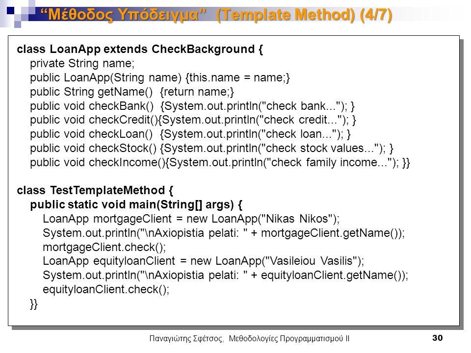 Παναγιώτης Σφέτσος, Μεθοδολογίες Προγραμματισμού ΙΙ 30 Μέθοδος Υπόδειγμα (Template Method) (4/7) class LoanApp extends CheckBackground { private String name; public LoanApp(String name) {this.name = name;} public String getName() {return name;} public void checkBank() {System.out.println( check bank... ); } public void checkCredit(){System.out.println( check credit... ); } public void checkLoan() {System.out.println( check loan... ); } public void checkStock() {System.out.println( check stock values... ); } public void checkIncome(){System.out.println( check family income... ); }} class TestTemplateMethod { public static void main(String[] args) { LoanApp mortgageClient = new LoanApp( Nikas Nikos ); System.out.println( \nAxiopistia pelati: + mortgageClient.getName()); mortgageClient.check(); LoanApp equityloanClient = new LoanApp( Vasileiou Vasilis ); System.out.println( \nAxiopistia pelati: + equityloanClient.getName()); equityloanClient.check(); }}