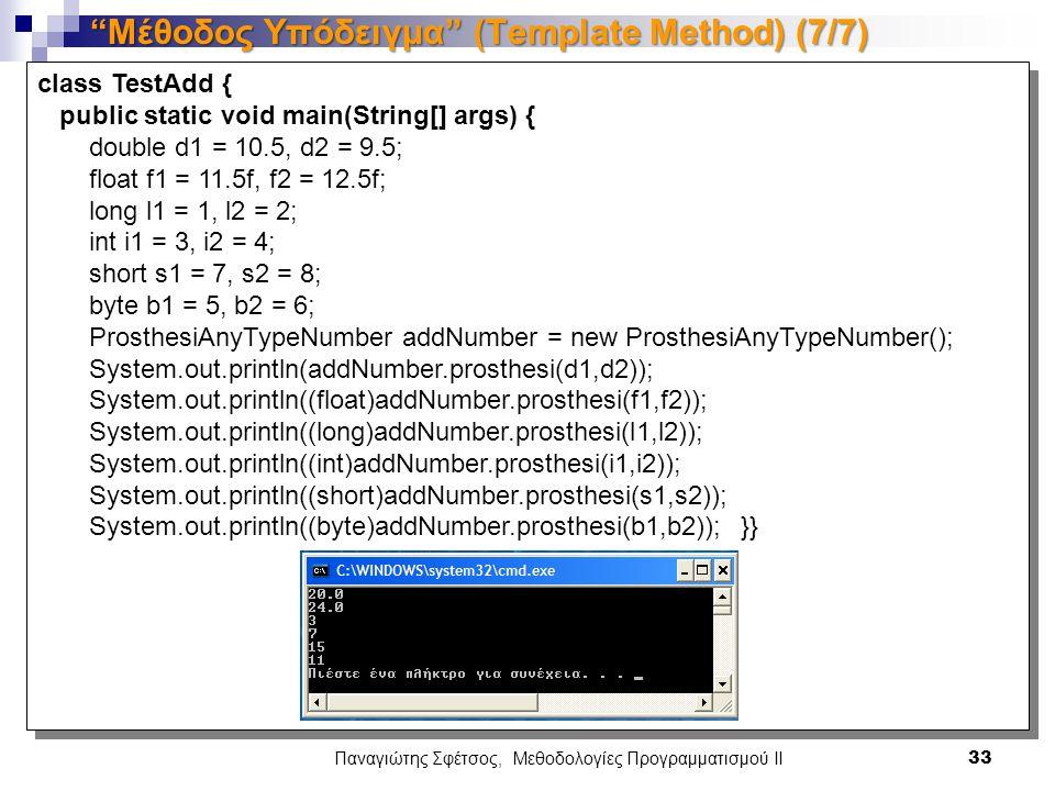 Παναγιώτης Σφέτσος, Μεθοδολογίες Προγραμματισμού ΙΙ 33 Μέθοδος Υπόδειγμα (Template Method) (7/7) class TestAdd { public static void main(String[] args) { double d1 = 10.5, d2 = 9.5; float f1 = 11.5f, f2 = 12.5f; long l1 = 1, l2 = 2; int i1 = 3, i2 = 4; short s1 = 7, s2 = 8; byte b1 = 5, b2 = 6; ProsthesiAnyTypeNumber addNumber = new ProsthesiAnyTypeNumber(); System.out.println(addNumber.prosthesi(d1,d2)); System.out.println((float)addNumber.prosthesi(f1,f2)); System.out.println((long)addNumber.prosthesi(l1,l2)); System.out.println((int)addNumber.prosthesi(i1,i2)); System.out.println((short)addNumber.prosthesi(s1,s2)); System.out.println((byte)addNumber.prosthesi(b1,b2)); }}