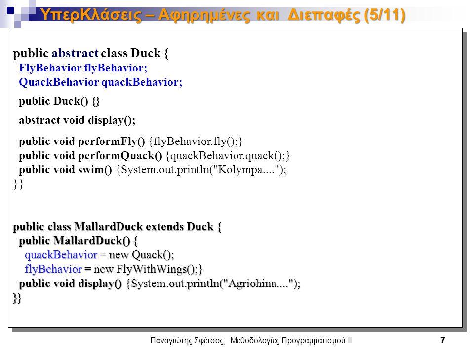 public abstract class Duck { FlyBehavior flyBehavior; QuackBehavior quackBehavior; public Duck() {} abstract void display(); public void performFly() {flyBehavior.fly();} public void performQuack() {quackBehavior.quack();} public void swim() {System.out.println( Kolympa.... ); }} public class MallardDuck extends Duck { public MallardDuck() { public MallardDuck() { quackBehavior = new Quack(); quackBehavior = new Quack(); flyBehavior = new FlyWithWings();} flyBehavior = new FlyWithWings();} public void display() {System.out.println( Agriohina.... ); public void display() {System.out.println( Agriohina.... );}} public abstract class Duck { FlyBehavior flyBehavior; QuackBehavior quackBehavior; public Duck() {} abstract void display(); public void performFly() {flyBehavior.fly();} public void performQuack() {quackBehavior.quack();} public void swim() {System.out.println( Kolympa.... ); }} public class MallardDuck extends Duck { public MallardDuck() { public MallardDuck() { quackBehavior = new Quack(); quackBehavior = new Quack(); flyBehavior = new FlyWithWings();} flyBehavior = new FlyWithWings();} public void display() {System.out.println( Agriohina.... ); public void display() {System.out.println( Agriohina.... );}} Παναγιώτης Σφέτσος, Μεθοδολογίες Προγραμματισμού ΙΙ 7 ΥπερΚλάσεις – Αφηρημένες και Διεπαφές (5/11)