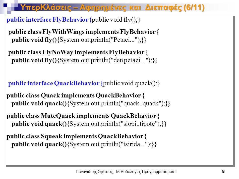 public interface FlyBehavior {public void fly();} public class FlyWithWings implements FlyBehavior { public void fly(){System.out.println( Petaei... );}} public class FlyNoWay implements FlyBehavior { public void fly(){System.out.println( den petaei... );}} public interface QuackBehavior {public void quack();} public class Quack implements QuackBehavior { public void quack(){System.out.println( quack..quack );}} public class MuteQuack implements QuackBehavior { public void quack(){System.out.println( siopi..tipote );}} public class Squeak implements QuackBehavior { public void quack(){System.out.println( tsirida... );}} public interface FlyBehavior {public void fly();} public class FlyWithWings implements FlyBehavior { public void fly(){System.out.println( Petaei... );}} public class FlyNoWay implements FlyBehavior { public void fly(){System.out.println( den petaei... );}} public interface QuackBehavior {public void quack();} public class Quack implements QuackBehavior { public void quack(){System.out.println( quack..quack );}} public class MuteQuack implements QuackBehavior { public void quack(){System.out.println( siopi..tipote );}} public class Squeak implements QuackBehavior { public void quack(){System.out.println( tsirida... );}} Παναγιώτης Σφέτσος, Μεθοδολογίες Προγραμματισμού ΙΙ 8 ΥπερΚλάσεις – Αφηρημένες και Διεπαφές (6/11)