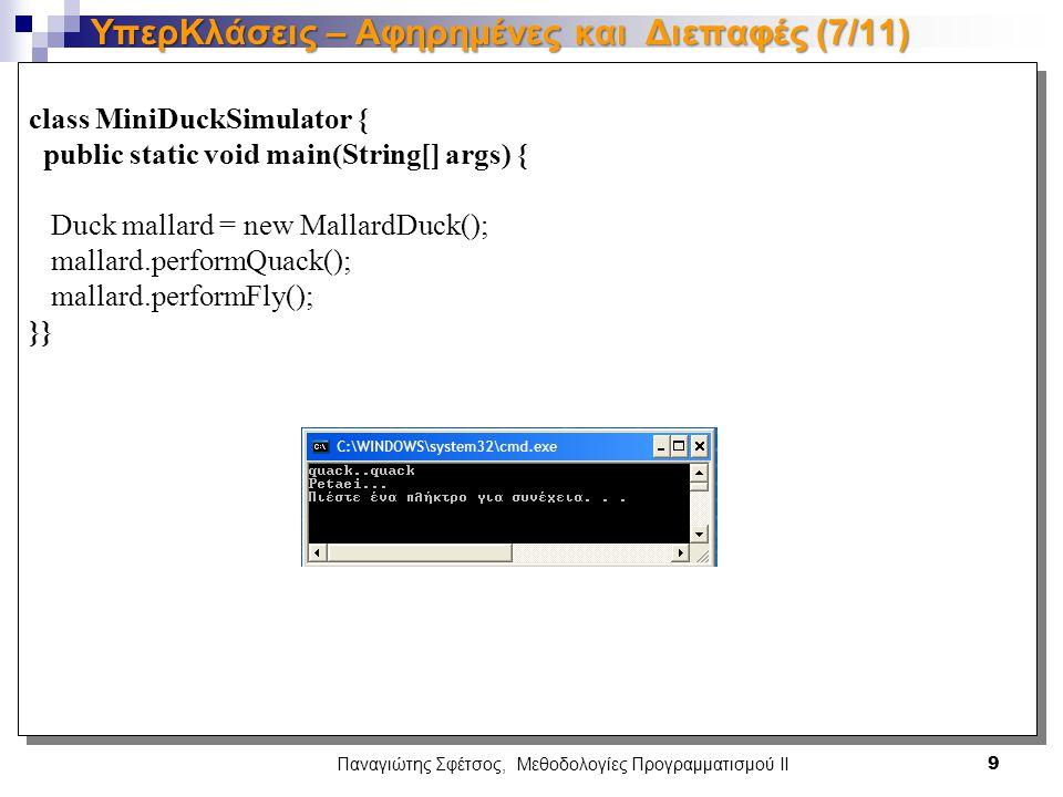 class MiniDuckSimulator { public static void main(String[] args) { Duck mallard = new MallardDuck(); mallard.performQuack(); mallard.performFly(); }} class MiniDuckSimulator { public static void main(String[] args) { Duck mallard = new MallardDuck(); mallard.performQuack(); mallard.performFly(); }} Παναγιώτης Σφέτσος, Μεθοδολογίες Προγραμματισμού ΙΙ 9 ΥπερΚλάσεις – Αφηρημένες και Διεπαφές (7/11)