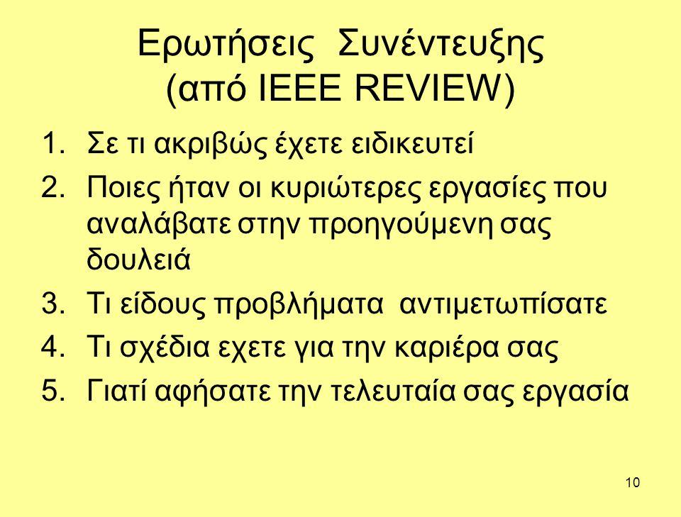 10 Ερωτήσεις Συνέντευξης (από IEEE REVIEW) 1.Σε τι ακριβώς έχετε ειδικευτεί 2.Ποιες ήταν οι κυριώτερες εργασίες που αναλάβατε στην προηγούμενη σας δουλειά 3.Τι είδους προβλήματα αντιμετωπίσατε 4.Τι σχέδια εχετε για την καριέρα σας 5.Γιατί αφήσατε την τελευταία σας εργασία