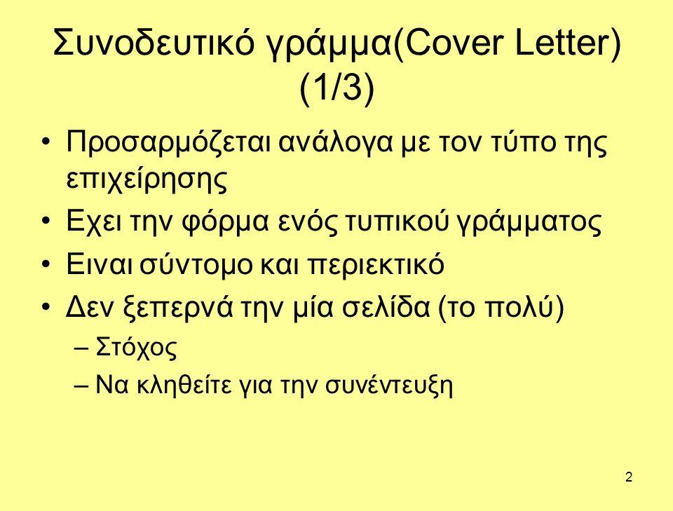 2 Συνοδευτικό γράμμα(Cover Letter) (1/3) Προσαρμόζεται ανάλογα με τον τύπο της επιχείρησης Εχει την φόρμα ενός τυπικού γράμματος Ειναι σύντομο και περιεκτικό Δεν ξεπερνά την μία σελίδα (το πολύ) –Στόχος –Να κληθείτε για την συνέντευξη