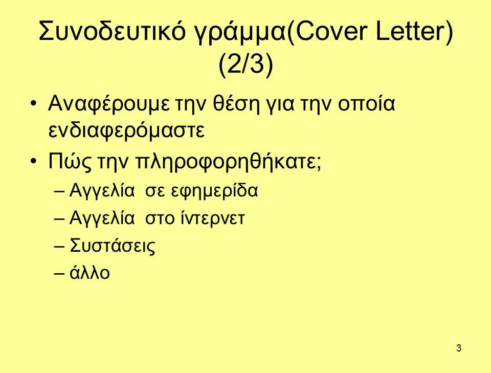 3 Συνοδευτικό γράμμα(Cover Letter) (2/3) Αναφέρουμε την θέση για την οποία ενδιαφερόμαστε Πώς την πληροφορηθήκατε; –Αγγελία σε εφημερίδα –Αγγελία στο ίντερνετ –Συστάσεις –άλλο