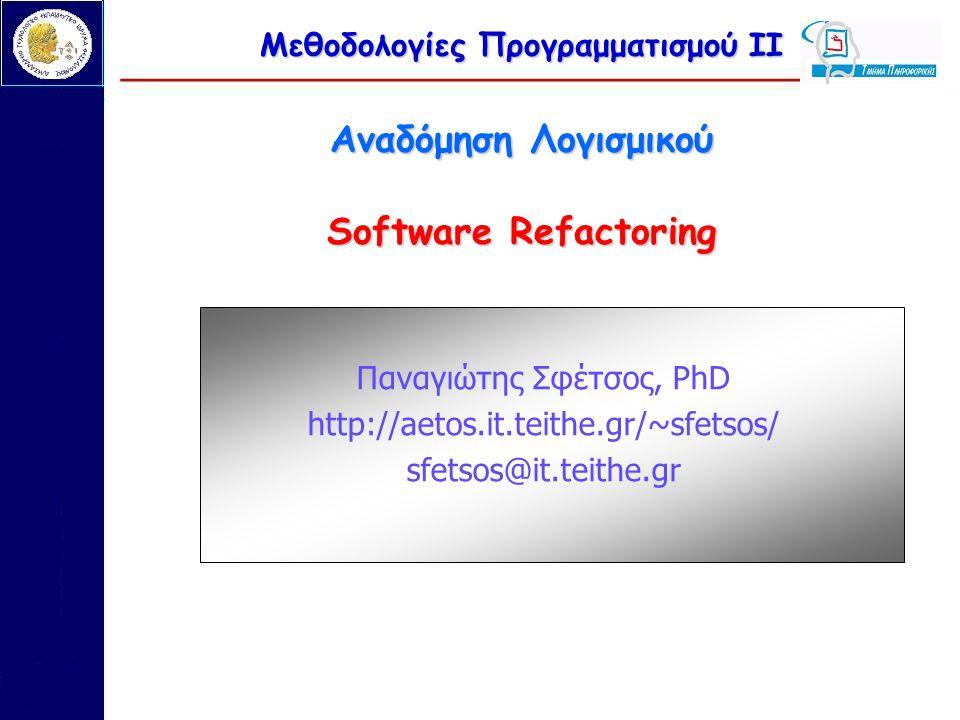 Μεθοδολογίες Προγραμματισμού ΙΙ Αναδόμηση Λογισμικού Software Refactoring Παναγιώτης Σφέτσος, PhD http://aetos.it.teithe.gr/~sfetsos/ sfetsos@it.teithe.gr