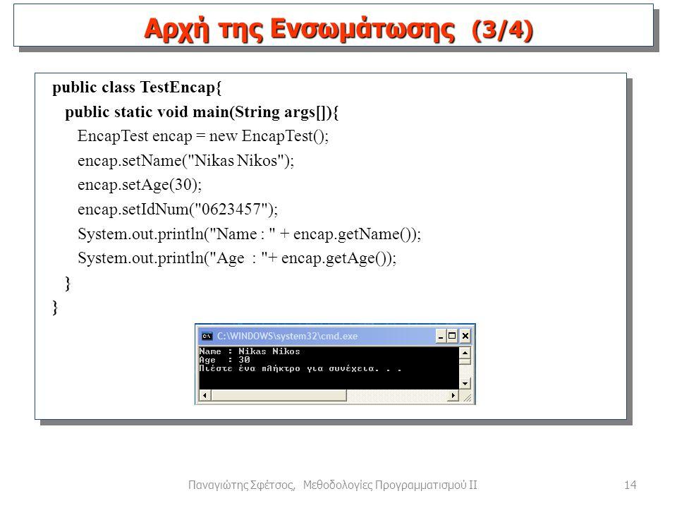 14Παναγιώτης Σφέτσος, Μεθοδολογίες Προγραμματισμού ΙΙ public class TestEncap{ public static void main(String args[]){ EncapTest encap = new EncapTest(); encap.setName( Nikas Nikos ); encap.setAge(30); encap.setIdNum( 0623457 ); System.out.println( Name : + encap.getName()); System.out.println( Age : + encap.getAge()); } Αρχή της Ενσωμάτωσης (3/4)