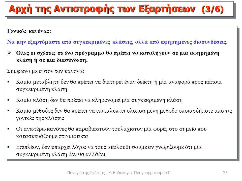 33Παναγιώτης Σφέτσος, Μεθοδολογίες Προγραμματισμού ΙΙ Αρχή της Αντιστροφής των Εξαρτήσεων (3/6) Γενικός κανόνας: Να μην εξαρτόμαστε από συγκεκριμένες κλάσεις, αλλά από αφηρημένες διασυνδέσεις.
