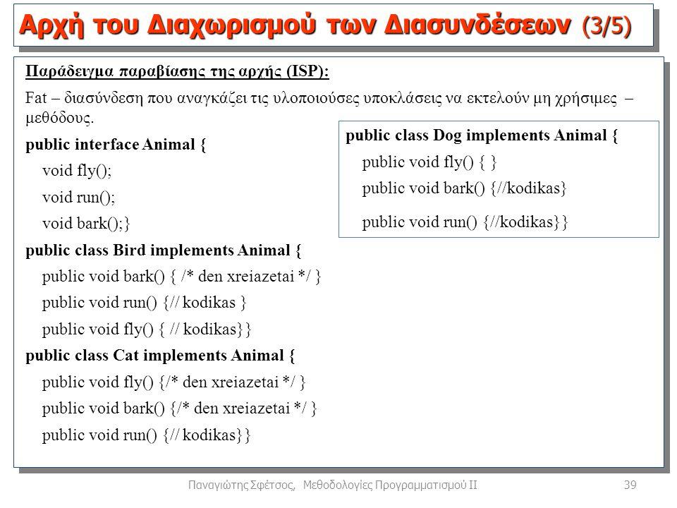 39Παναγιώτης Σφέτσος, Μεθοδολογίες Προγραμματισμού ΙΙ Αρχή του Διαχωρισμού των Διασυνδέσεων (3/5) Παράδειγμα παραβίασης της αρχής (ISP): Fat – διασύνδεση που αναγκάζει τις υλοποιούσες υποκλάσεις να εκτελούν μη χρήσιμες – μεθόδους.