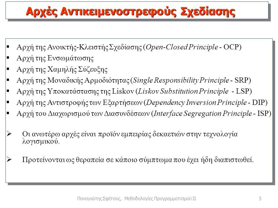 5Παναγιώτης Σφέτσος, Μεθοδολογίες Προγραμματισμού ΙΙ  Αρχή της Ανοικτής-Κλειστής Σχεδίασης (Open-Closed Principle - OCP)  Αρχή της Ενσωμάτωσης  Αρχή της Χαμηλής Σύζευξης  Αρχή της Μοναδικής Αρμοδιότητας (Single Responsibility Principle - SRP)  Αρχή της Υποκατάστασης της Liskov (Liskov Substitution Principle - LSP)  Αρχή της Αντιστροφής των Εξαρτήσεων (Dependency Inversion Principle - DIP)  Αρχή του Διαχωρισμού των Διασυνδέσεων (Interface Segregation Principle - ISP)  Οι ανωτέρω αρχές είναι προϊόν εμπειρίας δεκαετιών στην τεχνολογία λογισμικού.