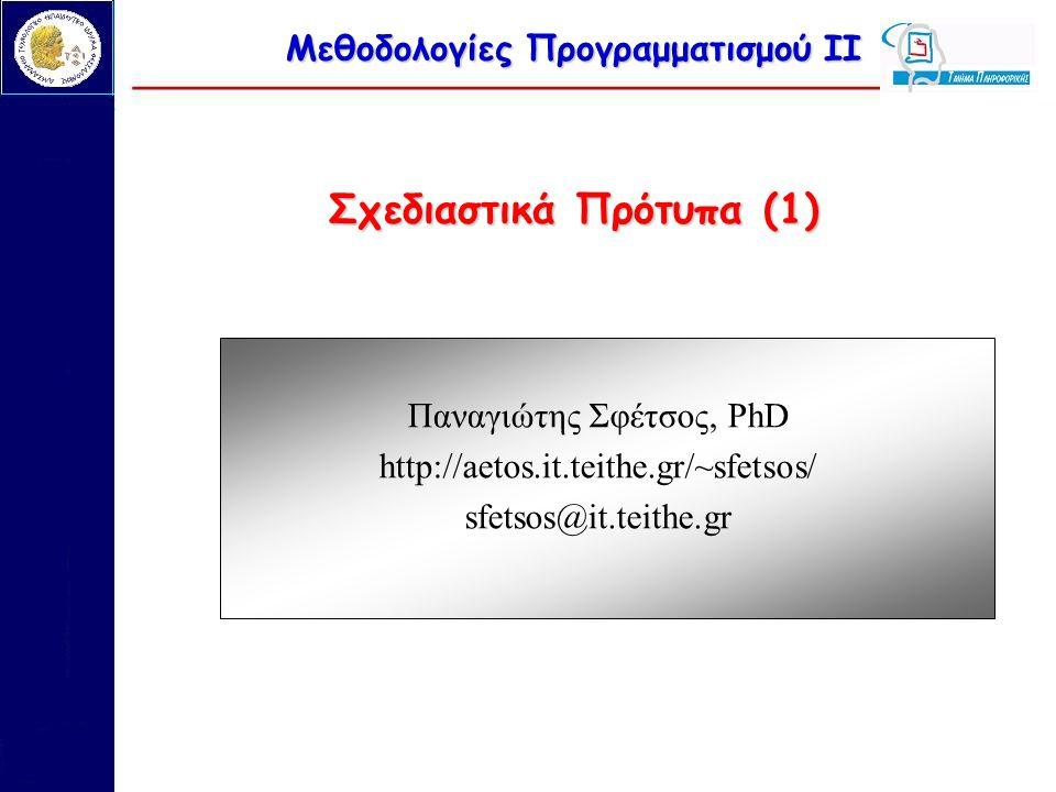 Μεθοδολογίες Προγραμματισμού ΙΙ Σχεδιαστικά Πρότυπα (1) Παναγιώτης Σφέτσος, PhD http://aetos.it.teithe.gr/~sfetsos/ sfetsos@it.teithe.gr