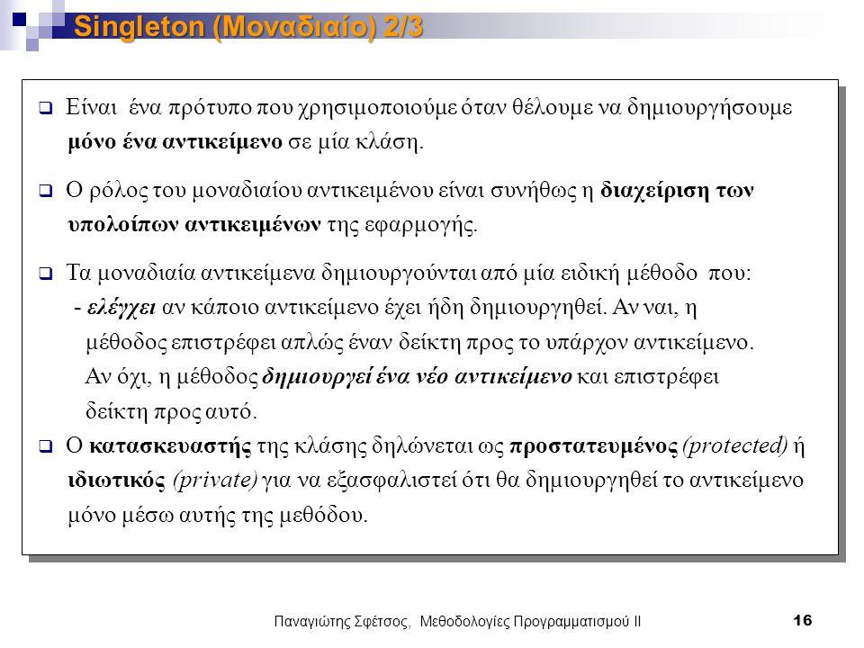 Παναγιώτης Σφέτσος, Μεθοδολογίες Προγραμματισμού ΙΙ 16 Singleton (Μοναδιαίο) 2/3  Είναι ένα πρότυπο που χρησιμοποιούμε όταν θέλουμε να δημιουργήσουμε μόνο ένα αντικείμενο σε μία κλάση.