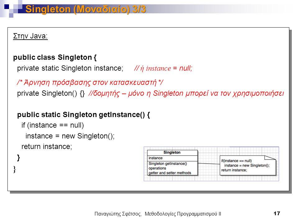 Παναγιώτης Σφέτσος, Μεθοδολογίες Προγραμματισμού ΙΙ 17 Singleton (Μοναδιαίο) 3/3 Στην Java: public class Singleton { private static Singleton instance; // ή instance = null; /* Άρνηση πρόσβασης στον κατασκευαστή */ private Singleton() {} //δομητής – μόνο η Singleton μπορεί να τον χρησιμοποιήσει public static Singleton getInstance() { if (instance == null) instance = new Singleton(); return instance; }