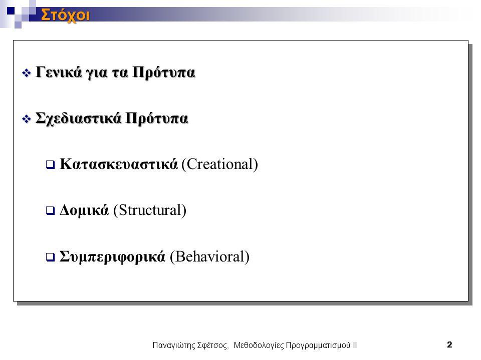 Παναγιώτης Σφέτσος, Μεθοδολογίες Προγραμματισμού ΙΙ 2 Στόχοι  Γενικά για τα Πρότυπα  Σχεδιαστικά Πρότυπα  Κατασκευαστικά (Creational)  Δομικά (Structural)  Συμπεριφορικά (Behavioral)