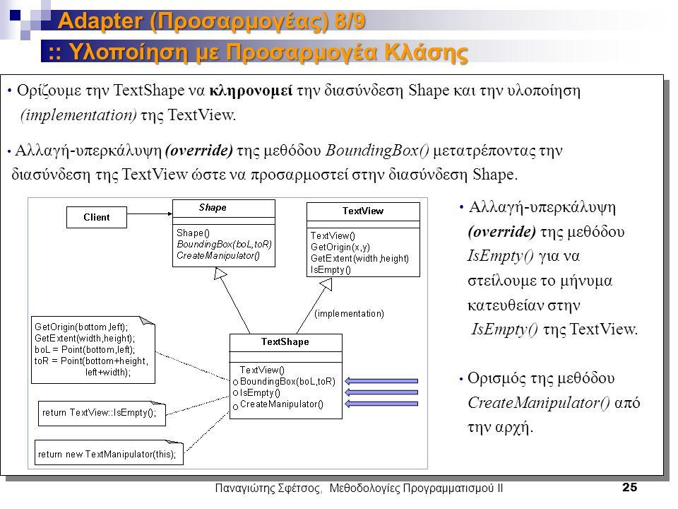 Παναγιώτης Σφέτσος, Μεθοδολογίες Προγραμματισμού ΙΙ 25 Adapter (Προσαρμογέας) 8/9 Υλοποίηση με Προσαρμογέα Κλάσης :: Υλοποίηση με Προσαρμογέα Κλάσης Ορίζουμε την TextShape να κληρονομεί την διασύνδεση Shape και την υλοποίηση (implementation) της TextView.