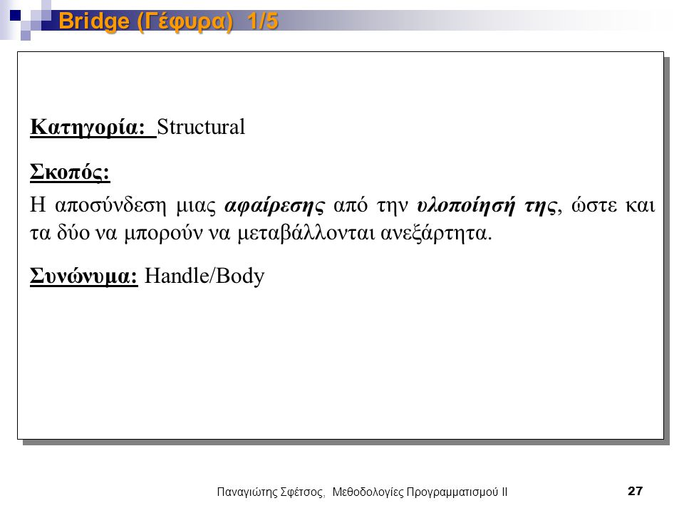 Παναγιώτης Σφέτσος, Μεθοδολογίες Προγραμματισμού ΙΙ 27 Bridge (Γέφυρα) 1/5 Κατηγορία: Structural Σκοπός: Η αποσύνδεση μιας αφαίρεσης από την υλοποίησή της, ώστε και τα δύο να μπορούν να μεταβάλλονται ανεξάρτητα.