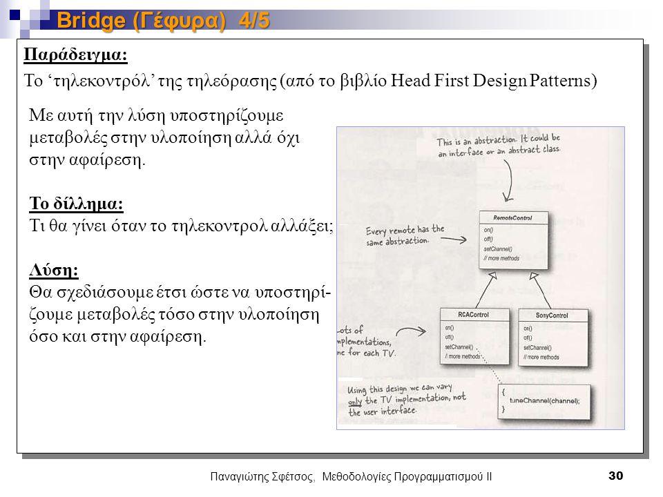 Παναγιώτης Σφέτσος, Μεθοδολογίες Προγραμματισμού ΙΙ 30 Bridge (Γέφυρα) 4/5 Παράδειγμα: To 'τηλεκοντρόλ' της τηλεόρασης (από το βιβλίο Head First Design Patterns) Με αυτή την λύση υποστηρίζουμε μεταβολές στην υλοποίηση αλλά όχι στην αφαίρεση.