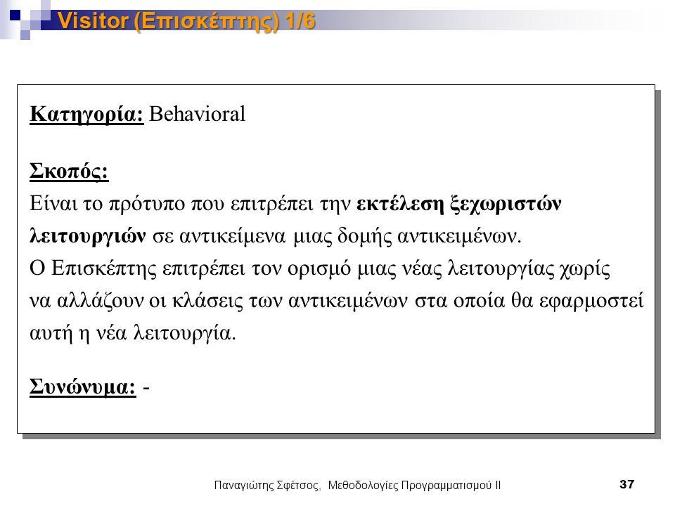 Παναγιώτης Σφέτσος, Μεθοδολογίες Προγραμματισμού ΙΙ 37 Visitor (Επισκέπτης) 1/6 Κατηγορία: Behavioral Σκοπός: Είναι το πρότυπο που επιτρέπει την εκτέλεση ξεχωριστών λειτουργιών σε αντικείμενα μιας δομής αντικειμένων.