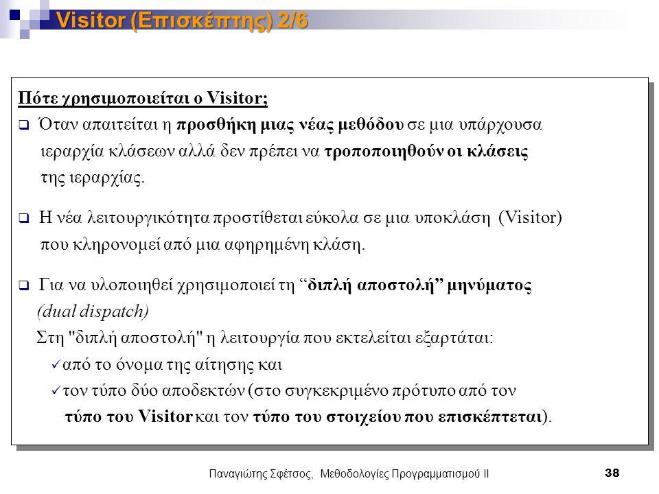 Παναγιώτης Σφέτσος, Μεθοδολογίες Προγραμματισμού ΙΙ 38 Visitor (Επισκέπτης) 2/6 Πότε χρησιμοποιείται ο Visitor;  Όταν απαιτείται η προσθήκη μιας νέας μεθόδου σε μια υπάρχουσα ιεραρχία κλάσεων αλλά δεν πρέπει να τροποποιηθούν οι κλάσεις της ιεραρχίας.