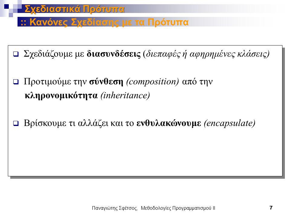 Παναγιώτης Σφέτσος, Μεθοδολογίες Προγραμματισμού ΙΙ 7 Σχεδιαστικά Πρότυπα  Σχεδιάζουμε με διασυνδέσεις (διεπαφές ή αφηρημένες κλάσεις)  Προτιμούμε την σύνθεση (composition) από την κληρονομικότητα (inheritance)  Βρίσκουμε τι αλλάζει και το ενθυλακώνουμε (encapsulate) :: Κανόνες Σχεδίασης με τα Πρότυπα
