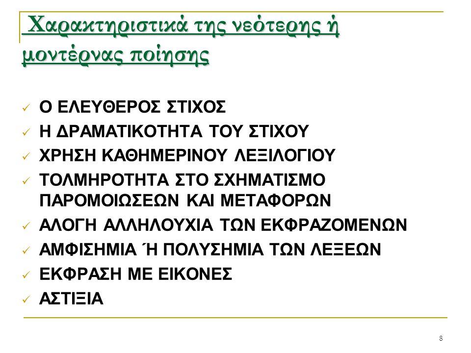 8 Χαρακτηριστικά της νεότερης ή μοντέρνας ποίησης Χαρακτηριστικά της νεότερης ή μοντέρνας ποίησης Ο ΕΛΕΥΘΕΡΟΣ ΣΤΙΧΟΣ Η ΔΡΑΜΑΤΙΚΟΤΗΤΑ ΤΟΥ ΣΤΙΧΟΥ ΧΡΗΣΗ ΚΑΘΗΜΕΡΙΝΟΥ ΛΕΞΙΛΟΓΙΟΥ ΤΟΛΜΗΡΟΤΗΤΑ ΣΤΟ ΣΧΗΜΑΤΙΣΜΟ ΠΑΡΟΜΟΙΩΣΕΩΝ ΚΑΙ ΜΕΤΑΦΟΡΩΝ ΑΛΟΓΗ ΑΛΛΗΛΟΥΧΙΑ ΤΩΝ ΕΚΦΡΑΖΟΜΕΝΩΝ ΑΜΦΙΣΗΜΙΑ Ή ΠΟΛΥΣΗΜΙΑ ΤΩΝ ΛΕΞΕΩΝ ΕΚΦΡΑΣΗ ΜΕ ΕΙΚΟΝΕΣ ΑΣΤΙΞΙΑ
