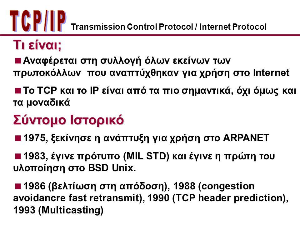 Transmission Control Protocol / Internet Protocol  Αναφέρεται στη συλλογή όλων εκείνων των πρωτοκόλλων που αναπτύχθηκαν για χρήση στο Internet  To TCP και το IP είναι από τα πιο σημαντικά, όχι όμως και τα μοναδικά Τι είναι;  1975, ξεκίνησε η ανάπτυξη για χρήση στο ARPANET  1983, έγινε πρότυπο (MIL STD) και έγινε η πρώτη του υλοποίηση στο BSD Unix.