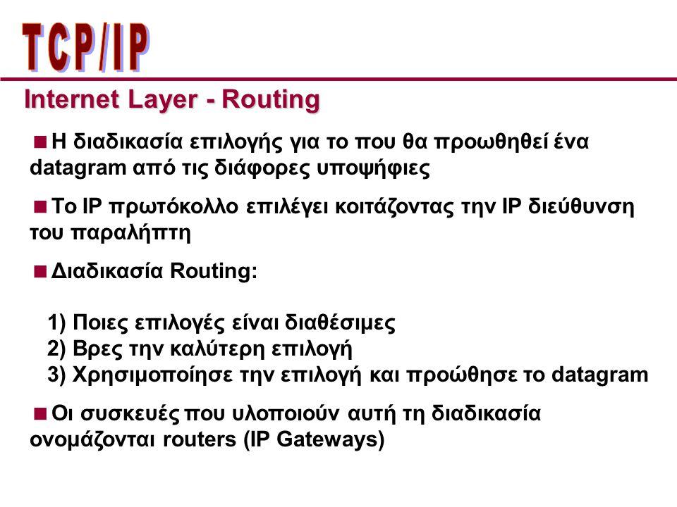 Internet Layer - Routing  H διαδικασία επιλογής για το που θα προωθηθεί ένα datagram από τις διάφορες υποψήφιες  Το IP πρωτόκολλο επιλέγει κοιτάζοντας την IP διεύθυνση του παραλήπτη  Διαδικασία Routing: 1) Ποιες επιλογές είναι διαθέσιμες 2) Βρες την καλύτερη επιλογή 3) Χρησιμοποίησε την επιλογή και προώθησε το datagram  Οι συσκευές που υλοποιούν αυτή τη διαδικασία ονομάζονται routers (IP Gateways)