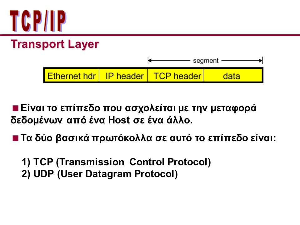 Transport Layer  Είναι το επίπεδο που ασχολείται με την μεταφορά δεδομένων από ένα Host σε ένα άλλο.  Τα δύο βασικά πρωτόκολλα σε αυτό το επίπεδο εί
