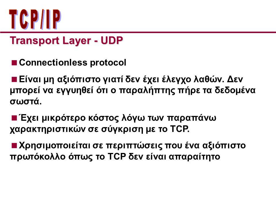 Transport Layer - UDP  Connectionless protocol  Είναι μη αξιόπιστο γιατί δεν έχει έλεγχο λαθών. Δεν μπορεί να εγγυηθεί ότι ο παραλήπτης πήρε τα δεδο