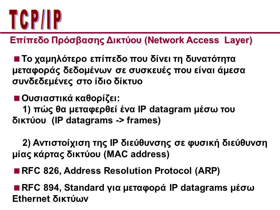 Επίπεδo Πρόσβασης Δικτύου (Network Access Layer)  To χαμηλότερο επίπεδο που δίνει τη δυνατότητα μεταφοράς δεδομένων σε συσκευές που είναι άμεσα συνδεδεμένες στο ίδιο δίκτυο  Ουσιαστικά καθορίζει: 1) πώς θα μεταφερθεί ένα IP datagram μέσω του δικτύου (IP datagrams -> frames) 2) Αντιστοίχιση της IP διεύθυνσης σε φυσική διεύθυνση μίας κάρτας δικτύου (MAC address)  RFC 826, Address Resolution Protocol (ARP)  RFC 894, Standard για μεταφορά IP datagrams μέσω Ethernet δικτύων