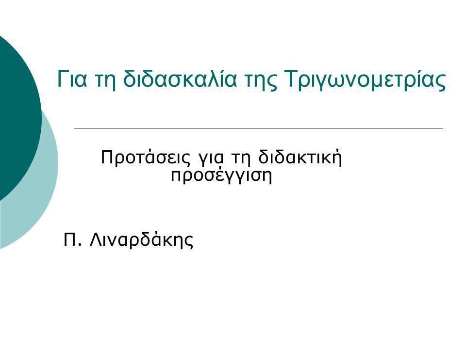 Για τη διδασκαλία της Τριγωνομετρίας Προτάσεις για τη διδακτική προσέγγιση Π. Λιναρδάκης