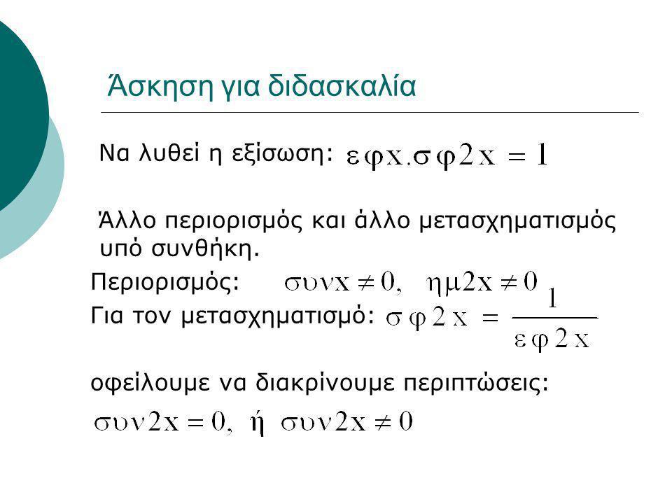 Άσκηση για διδασκαλία Να λυθεί η εξίσωση: Άλλο περιορισμός και άλλο μετασχηματισμός υπό συνθήκη. Περιορισμός: Για τον μετασχηματισμό: οφείλουμε να δια