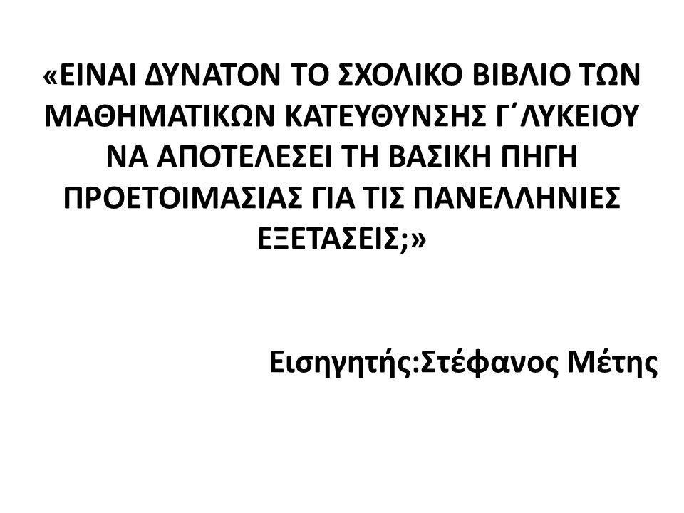 « ΕΙΝΑΙ ΔΥΝΑΤΟΝ ΤΟ ΣΧΟΛΙΚΟ ΒΙΒΛΙΟ ΤΩΝ ΜΑΘΗΜΑΤΙΚΩΝ ΚΑΤΕΥΘΥΝΣΗΣ Γ΄ΛΥΚΕΙΟΥ ΝΑ ΑΠΟΤΕΛΕΣΕΙ ΤΗ ΒΑΣΙΚΗ ΠΗΓΗ ΠΡΟΕΤΟΙΜΑΣΙΑΣ ΓΙΑ ΤΙΣ ΠΑΝΕΛΛΗΝΙΕΣ ΕΞΕΤΑΣΕΙΣ;» Εισ