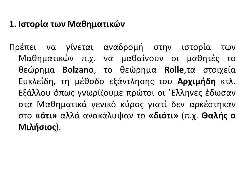 1.Ιστορία των Μαθηματικών Πρέπει να γίνεται αναδρομή στην ιστορία των Μαθηματικών π.χ. να μαθαίνουν οι μαθητές το θεώρημα Bolzano, το θεώρημα Rolle,τα