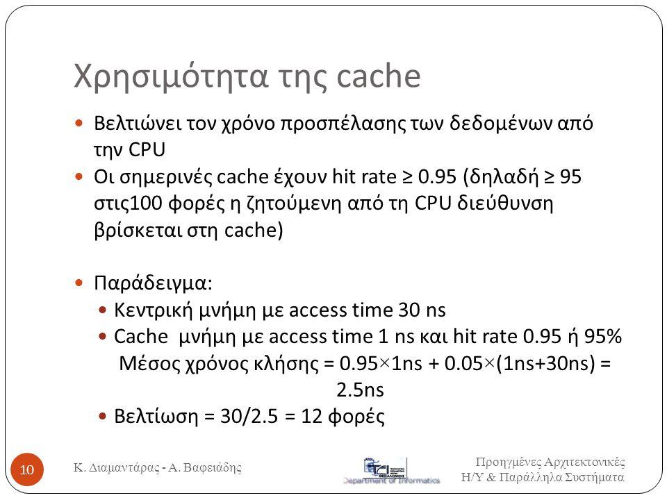 Χρησιμότητα της cache Βελτιώνει τον χρόνο προσπέλασης των δεδομένων από την CPU Οι σημερινές cache έχουν hit rate ≥ 0.95 (δηλαδή ≥ 95 στις100 φορές η ζητούμενη από τη CPU διεύθυνση βρίσκεται στη cache) Παράδειγμα: Κεντρική μνήμη με access time 30 ns Cache μνήμη με access time 1 ns και hit rate 0.95 ή 95% Μέσος χρόνος κλήσης = 0.95 × 1ns + 0.05 × (1ns+30ns) = 2.5ns Βελτίωση = 30/2.5 = 12 φορές Προηγμένες Αρχιτεκτονικές Η / Υ & Παράλληλα Συστήματα 10 Κ.