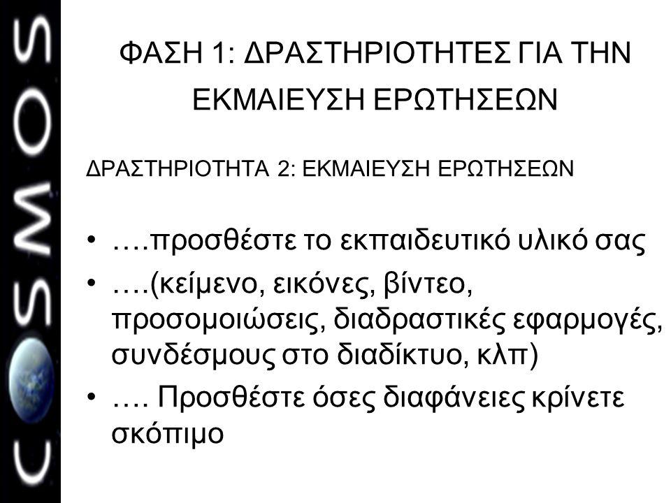 ΦΑΣΗ 1: ΔΡΑΣΤΗΡΙΟΤΗΤΕΣ ΓΙΑ ΤΗΝ ΕΚΜΑΙΕΥΣΗ ΕΡΩΤΗΣΕΩΝ ΔΡΑΣΤΗΡΙΟΤΗΤΑ 2: ΕΚΜΑΙΕΥΣΗ ΕΡΩΤΗΣΕΩΝ ….προσθέστε το εκπαιδευτικό υλικό σας ….(κείμενο, εικόνες, βίν