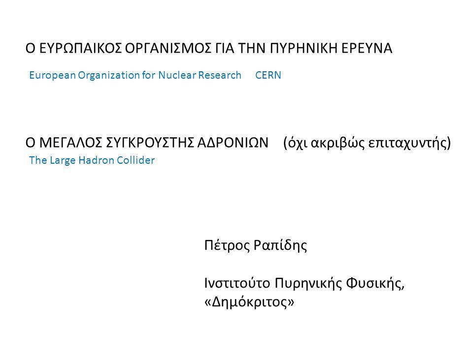 Ο ΕΥΡΩΠΑΙΚΟΣ ΟΡΓΑΝΙΣΜΟΣ ΓΙΑ ΤΗΝ ΠΥΡΗΝΙΚΗ ΕΡΕΥΝΑ Ο ΜΕΓΑΛΟΣ ΣΥΓΚΡΟΥΣΤΗΣ ΑΔΡΟΝΙΩΝ (όχι ακριβώς επιταχυντής) European Organization for Nuclear Research CERN The Large Hadron Collider Πέτρος Ραπίδης Ινστιτούτο Πυρηνικής Φυσικής, «Δημόκριτος»
