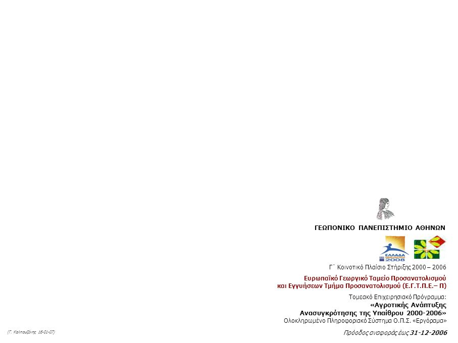 Γ΄ Κοινοτικό Πλαίσιο Στήριξης 2000 – 2006 Ευρωπαϊκό Γεωργικό Ταμείο Προσανατολισμού και Εγγυήσεων Τμήμα Προσανατολισμού (Ε.Γ.Τ.Π.Ε.– Π) Τομεακό Επιχειρησιακό Πρόγραμμα: «Αγροτικής Ανάπτυξης Ανασυγκρότησης της Υπαίθρου 2000-2006» Ολοκληρωμένο Πληροφοριακό Σύστημα Ο.Π.Σ.