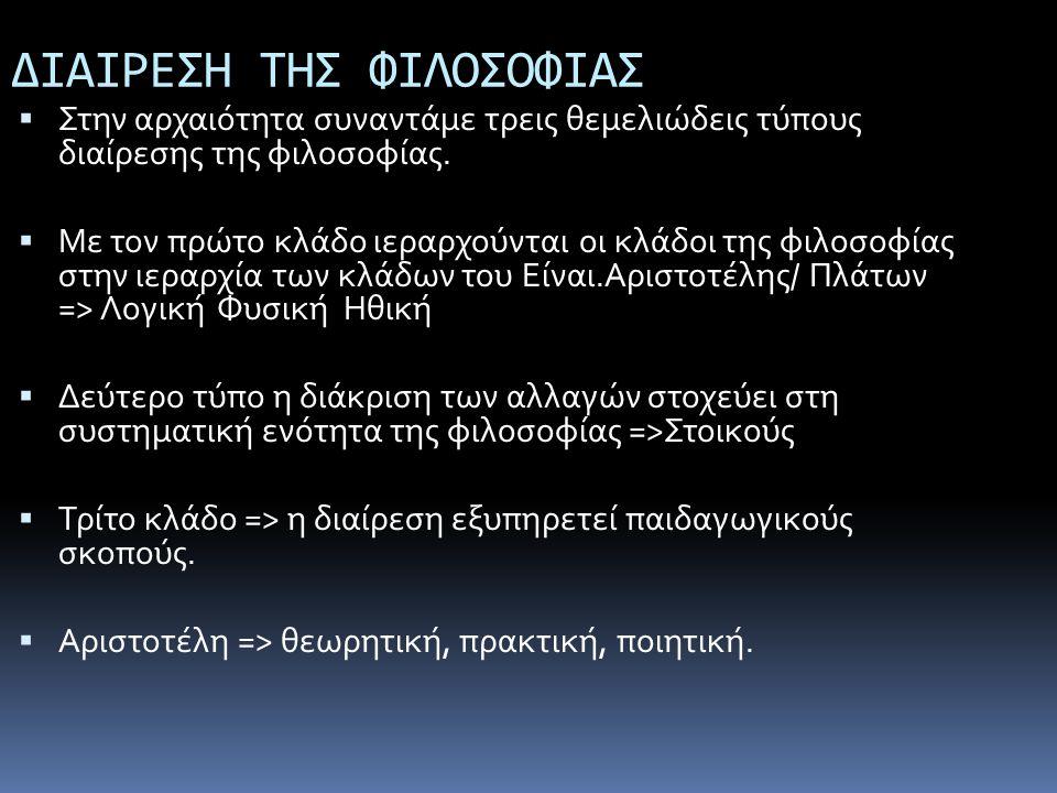 ΔΙΑΙΡΕΣΗ ΤΗΣ ΦΙΛΟΣΟΦΙΑΣ  Στην αρχαιότητα συναντάμε τρεις θεμελιώδεις τύπους διαίρεσης της φιλοσοφίας.  Με τον πρώτο κλάδο ιεραρχούνται οι κλάδοι της