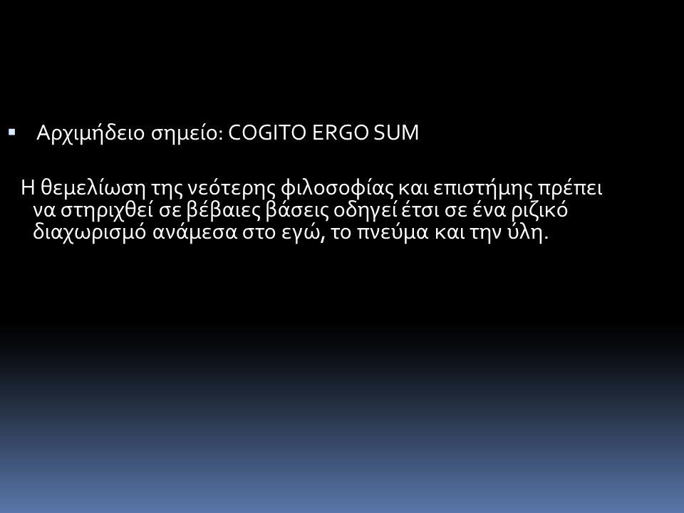  Αρχιμήδειο σημείο: COGITO ERGO SUM Η θεμελίωση της νεότερης φιλοσοφίας και επιστήμης πρέπει να στηριχθεί σε βέβαιες βάσεις οδηγεί έτσι σε ένα ριζικό