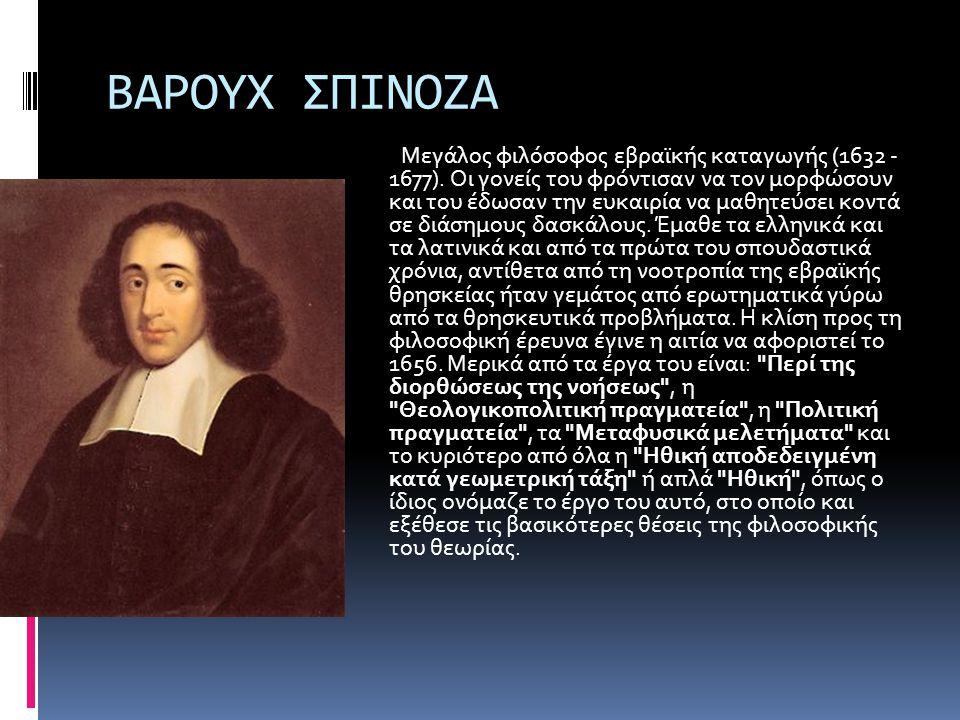 ΒΑΡΟΥΧ ΣΠΙΝΟΖΑ Μεγάλος φιλόσοφος εβραϊκής καταγωγής (1632 - 1677). Οι γονείς του φρόντισαν να τον μορφώσουν και του έδωσαν την ευκαιρία να μαθητεύσει