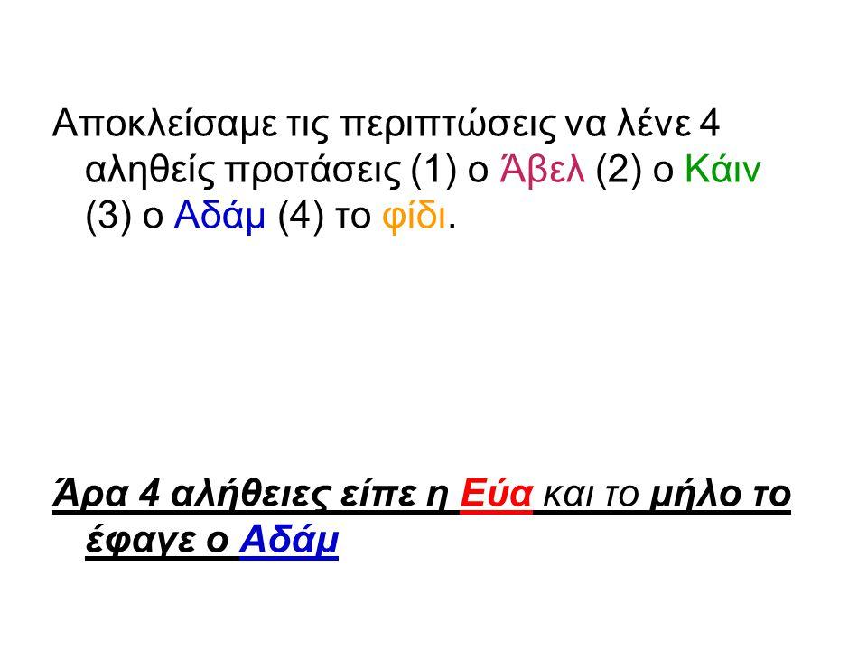 Αποκλείσαμε τις περιπτώσεις να λένε 4 αληθείς προτάσεις (1) ο Άβελ (2) ο Κάιν (3) ο Αδάμ (4) το φίδι.