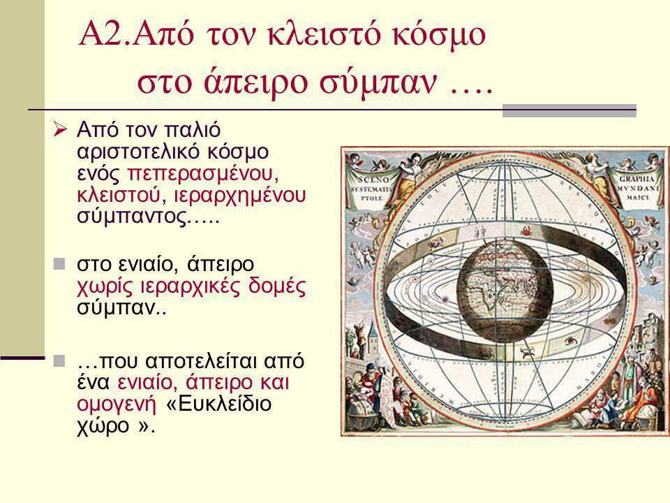  Από τον παλιό αριστοτελικό κόσμο ενός πεπερασμένου, κλειστού, ιεραρχημένου σύμπαντος….. στο ενιαίο, άπειρο χωρίς ιεραρχικές δομές σύμπαν.. …που αποτ