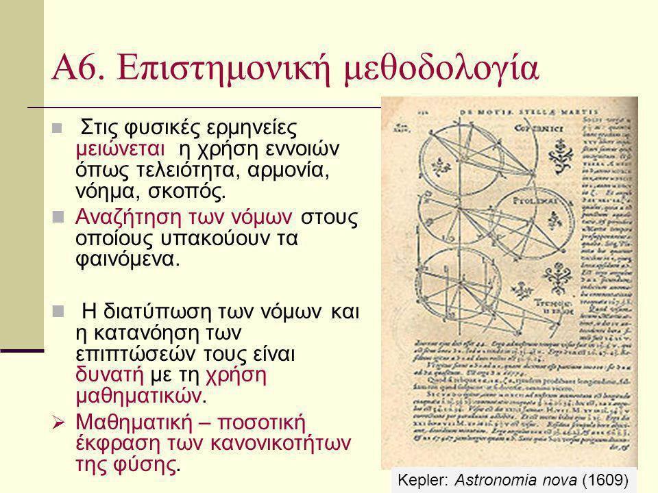 Α6. Επιστημονική μεθοδολογία Στις φυσικές ερμηνείες μειώνεται η χρήση εννοιών όπως τελειότητα, αρμονία, νόημα, σκοπός. Αναζήτηση των νόμων στους οποίο